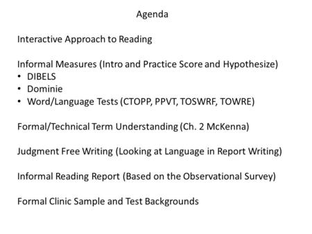 Agenda Interactive Approach to Reading Informal Measures (Intro and Practice Score and Hypothesize) DIBELS Dominie Word/Language Tests (CTOPP, PPVT, TOSWRF,