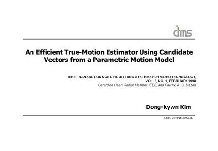 Sejong University, DMS Lab. An Efficient True-Motion Estimator Using Candidate Vectors from a Parametric Motion Model Dong-kywn Kim IEEE TRANSACTIONS ON.