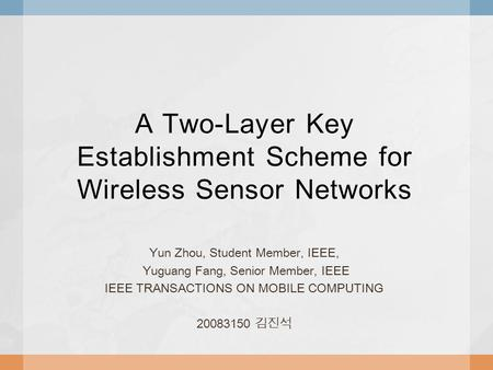 A Two-Layer Key Establishment Scheme for Wireless Sensor Networks Yun Zhou, Student Member, IEEE, Yuguang Fang, Senior Member, IEEE IEEE TRANSACTIONS ON.