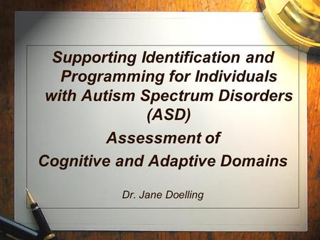 Supporting Identification and Programming for Individuals with Autism Spectrum Disorders (ASD) Assessment of Cognitive and Adaptive Domains Dr. Jane Doelling.