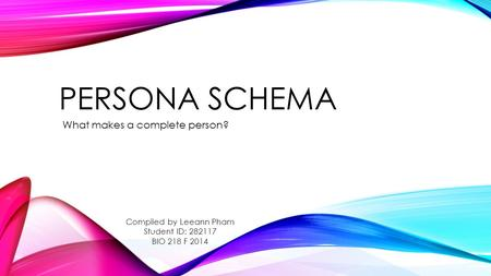 PERSONA SCHEMA What makes a complete person? Compiled by Leeann Pham Student ID: 282117 BIO 218 F 2014.