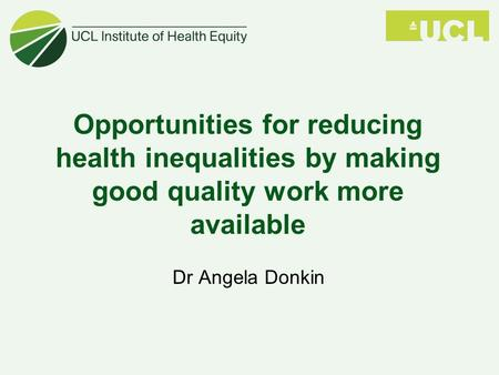 Opportunities for reducing health inequalities by making good quality work more available Dr Angela Donkin.