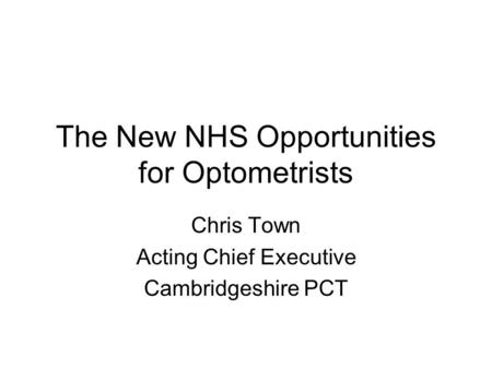 The New NHS Opportunities for Optometrists Chris Town Acting Chief Executive Cambridgeshire PCT.