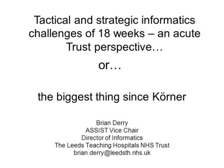 The biggest thing since Körner Brian Derry ASSIST Vice Chair Director of Informatics The Leeds Teaching Hospitals NHS Trust