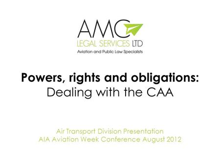 Powers, rights and obligations: Dealing with the CAA Air Transport Division Presentation AIA Aviation Week Conference August 2012.