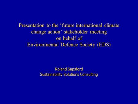 Presentation to the 'future international climate change action' stakeholder meeting on behalf of Environmental Defence Society (EDS) Roland Sapsford Sustainability.