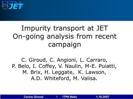Carine Giroud 1 ITPA Naka 1.10.2007 Impurity transport at JET On-going analysis from recent campaign C. Giroud, C. Angioni, L. Carraro, P. Belo, I. Coffey,