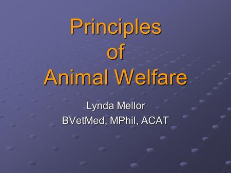 Principles of Animal Welfare Lynda Mellor BVetMed, MPhil, ACAT.