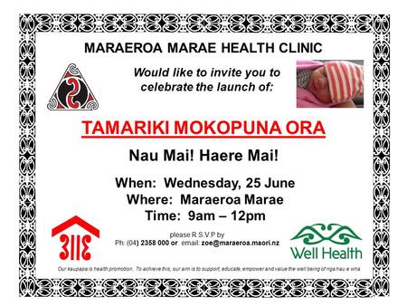 Our kaupapa is health promotion. To achieve this, our aim is to support, educate, empower and value the well being of nga hau e wha please R.S.V.P by Ph: