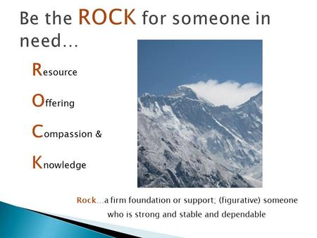 R esource O ffering C ompassion & K nowledge Rock…a firm foundation or support; (figurative) someone who is strong and stable and dependable.