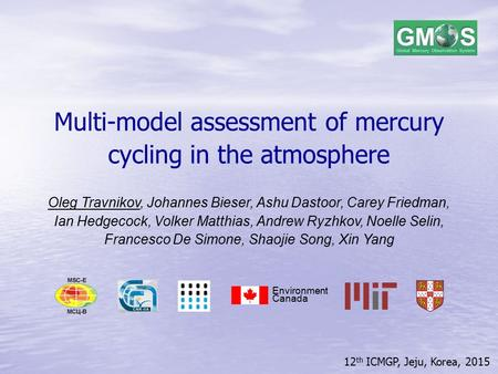 12 th ICMGP, Jeju, Korea, 2015 Multi-model assessment of mercury cycling in the atmosphere Oleg Travnikov, Johannes Bieser, Ashu Dastoor, Carey Friedman,