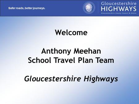 Safer roads, better journeys. Welcome Anthony Meehan School Travel Plan Team Gloucestershire Highways.