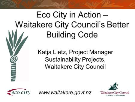 Eco City in Action – Waitakere City Council's Better Building Code Katja Lietz, Project Manager Sustainability Projects, Waitakere City Council www.waitakere.govt.nz.