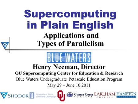Supercomputing in Plain English Applications and Types of Parallelism Henry Neeman, Director OU Supercomputing Center for Education & Research Blue Waters.