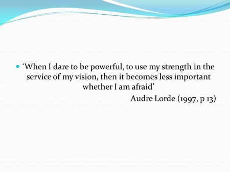 'When I dare to be powerful, to use my strength in the service of my vision, then it becomes less important whether I am afraid' Audre Lorde (1997, p 13)