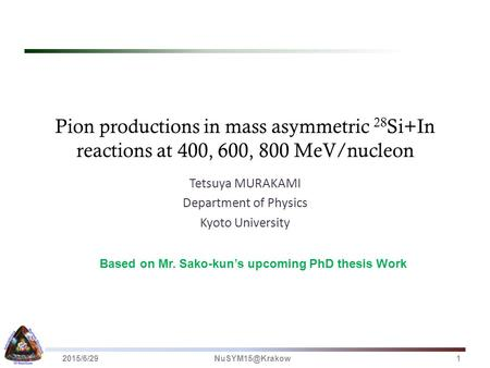 Pion productions in mass asymmetric 28 Si+In reactions at 400, 600, 800 MeV/nucleon Tetsuya MURAKAMI Department of Physics Kyoto University Based on Mr.
