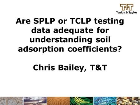 Are SPLP or TCLP testing data adequate for understanding soil adsorption coefficients? Chris Bailey, T&T.