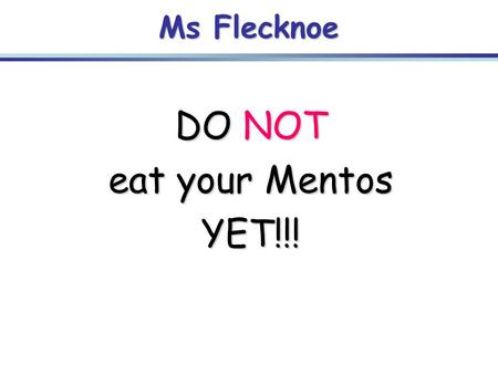 Ms Flecknoe DO NOT eat your Mentos YET!!!. Mentos task: -This is a SILENT task -As you eat your Mentos, I want you to think about the following: -What.