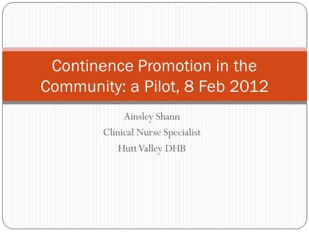 Ainsley Shann Clinical Nurse Specialist Hutt Valley DHB Continence Promotion in the Community: a Pilot, 8 Feb 2012.