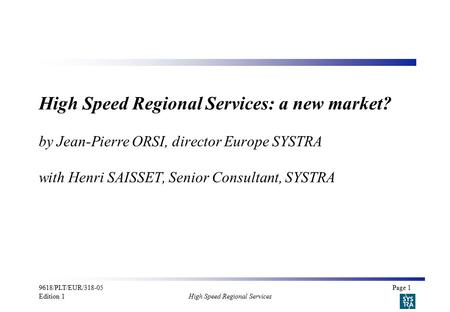 9618/PLT/EUR/318-05Page 1 Edition 1 High Speed Regional Services High Speed Regional Services: a new market? by Jean-Pierre ORSI, director Europe SYSTRA.