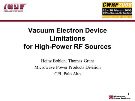 Vacuum Electron Device Limitations for High-Power RF Sources Heinz Bohlen, Thomas Grant Microwave Power Products Division CPI, Palo Alto 1.