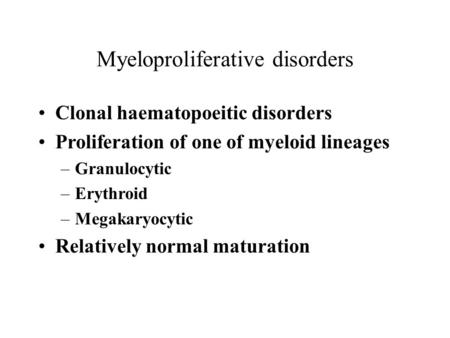 Myeloproliferative disorders Clonal haematopoeitic disorders Proliferation of one of myeloid lineages –Granulocytic –Erythroid –Megakaryocytic Relatively.