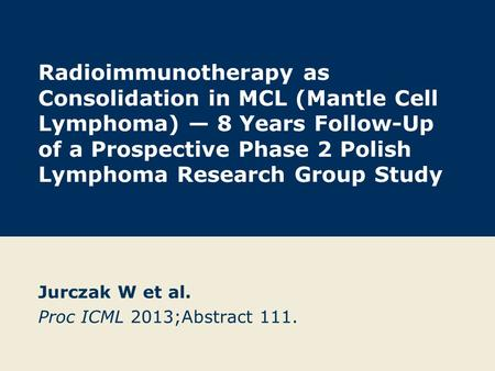 Radioimmunotherapy as Consolidation in MCL (Mantle Cell Lymphoma) — 8 Years Follow-Up of a Prospective Phase 2 Polish Lymphoma Research Group Study Jurczak.
