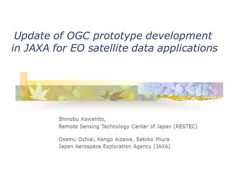 Update of OGC prototype development in JAXA for EO satellite data applications Shinobu Kawahito, Remote Sensing Technology Center of Japan (RESTEC) Osamu.