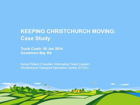 KEEPING CHRISTCHURCH MOVING: Case Study Truck Crash- 30 Jan 2014 Governors Bay Rd Sonia Pollard (Traveller Information Team Leader) Christchurch Transport.