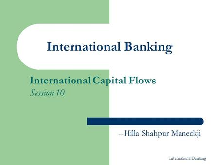 International <strong>Banking</strong> International Capital Flows Session 10 --Hilla Shahpur Maneckji.