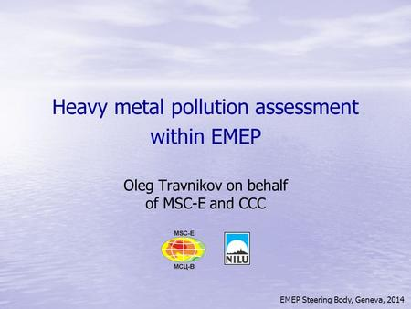 EMEP Steering Body, Geneva, 2014 Heavy metal pollution assessment within EMEP Oleg Travnikov on behalf of MSC-E and CCC.