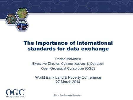 ® The importance of international standards for data exchange Denise McKenzie Executive Director, Communications & Outreach Open Geospatial Consortium.
