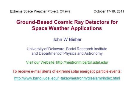 Extreme Space Weather Project, Ottawa October 17-19, 2011 Ground-Based Cosmic Ray Detectors for Space Weather Applications John W Bieber University of.