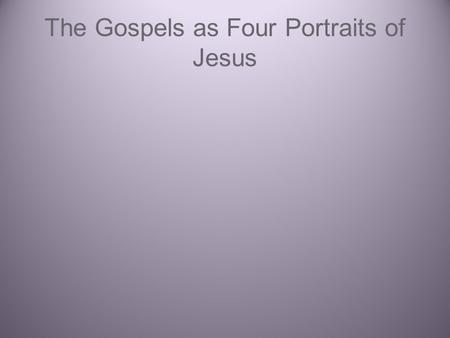 The Gospels as Four Portraits of Jesus. (A)Mark's Gospel (B) Matthew's Gospel (C) Luke's Gospel (D) John's Gospel (E) the synoptic gospels ABC.
