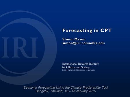 Forecasting in CPT Simon Mason Seasonal Forecasting Using the Climate Predictability Tool Bangkok, Thailand, 12 – 16 January 2015.