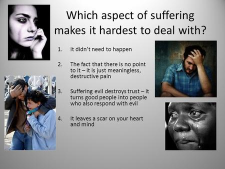 Which aspect of suffering makes it hardest to deal with? 1.It didn't need to happen 2.The fact that there is no point to it – it is just meaningless, destructive.