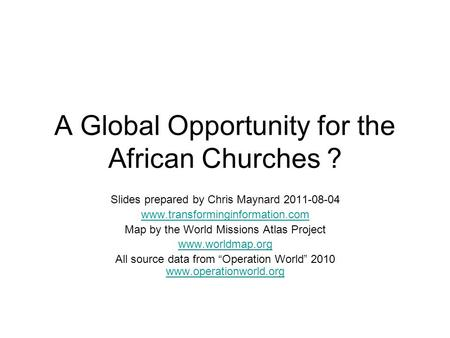 A Global Opportunity for the African Churches ? Slides prepared by Chris Maynard 2011-08-04 www.transforminginformation.com Map by the World Missions Atlas.