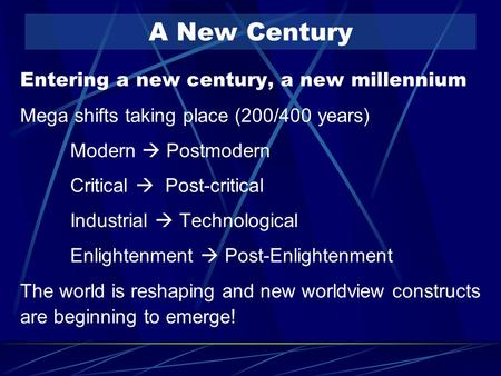 A New Century Entering a new century, a new millennium Mega shifts taking place (200/400 years) Modern  Postmodern Critical  Post-critical Industrial.
