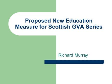 Proposed New Education Measure for Scottish GVA Series Richard Murray.