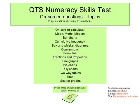 QTS Numeracy Skills Test On-screen questions – topics Play as slideshow in PowerPoint Press enter or click left mouse button to move on On-screen calculator.