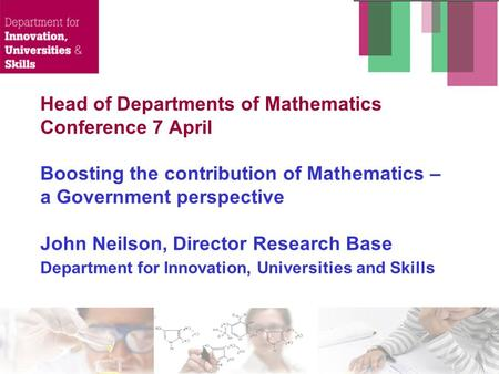 Head of Departments of Mathematics Conference 7 April Boosting the contribution of Mathematics – a Government perspective John Neilson, Director Research.