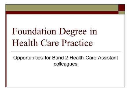 Foundation Degree in Health Care Practice Opportunities for Band 2 Health Care Assistant colleagues.