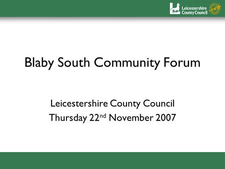 Blaby South Community Forum Leicestershire County Council Thursday 22 nd November 2007.