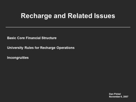 Recharge and Related Issues Basic Core Financial Structure University Rules for Recharge Operations Incongruities Dan Pinkel November 6, 2007.