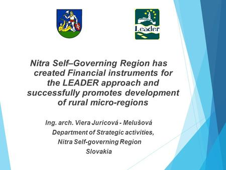 Nitra Self–Governing Region has created Financial instruments for the LEADER approach and successfully promotes development of rural micro-regions Ing.