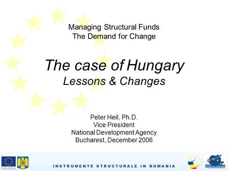 I N S T R U M E N T E S T R U C T U R A L E I N R O M A N I A Managing Structural Funds The Demand for Change The case of Hungary Lessons & Changes Peter.
