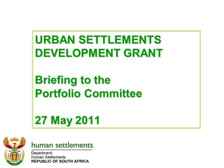 URBAN SETTLEMENTS DEVELOPMENT GRANT Briefing to the Portfolio Committee 27 May 2011.