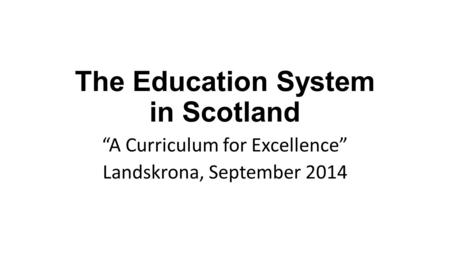 "The Education System in Scotland ""A Curriculum for Excellence"" Landskrona, September 2014."