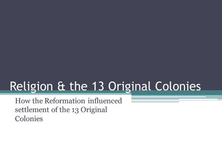Religion & the 13 Original Colonies How the Reformation influenced settlement of the 13 Original Colonies.