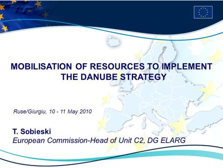 MOBILISATION OF RESOURCES TO IMPLEMENT THE DANUBE STRATEGY Ruse/Giurgiu, 10 - 11 May 2010 T. Sobieski European Commission-Head of Unit C2, DG ELARG.